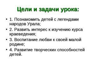 Цели и задачи урока: 1. Познакомить детей с легендами народов Урала; 2. Разви