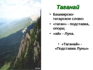 Таганай Башкирско-татарское слово: «таган» - подставка, опора; «ай» - Луна.