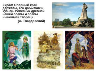 «Урал! Опорный край державы, его добытчик и кузнец. Ровесник древней нашей сл