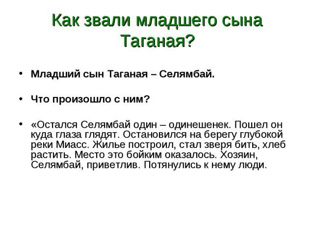 Как звали младшего сына Таганая? Младший сын Таганая – Селямбай. Что произошл...