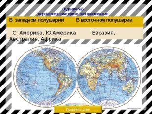 Задание №6 перечислите материки расположенные Проверить ответ С. Америка, Ю.А