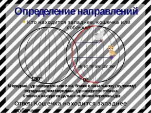 Определение направлений Кто находится западнее: кошечка или собачка? 180° Отв