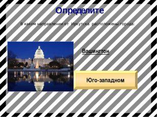 Определите В каком направлении от Иркутска расположены города: Вашингтон Юго-