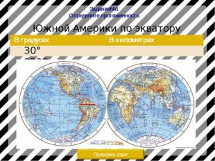 Задание№1 Определите протяженность Южной Америки по экватору Проверить ответ