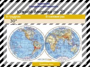 Задание №2 Определите протяженность Южной Америки по 20 Ю.Ш Проверить ответ 3