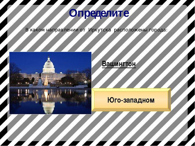 Определите В каком направлении от Иркутска расположены города: Вашингтон Юго-...