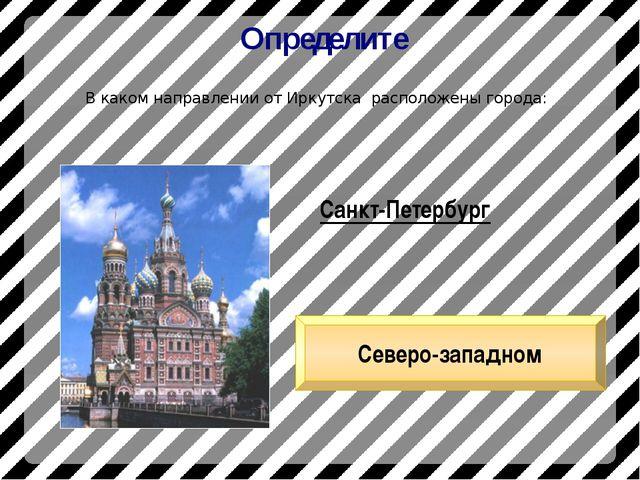 Определите В каком направлении от Иркутска расположены города: Санкт-Петербур...