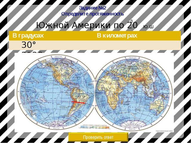 Задание №2 Определите протяженность Южной Америки по 20 Ю.Ш Проверить ответ 3...