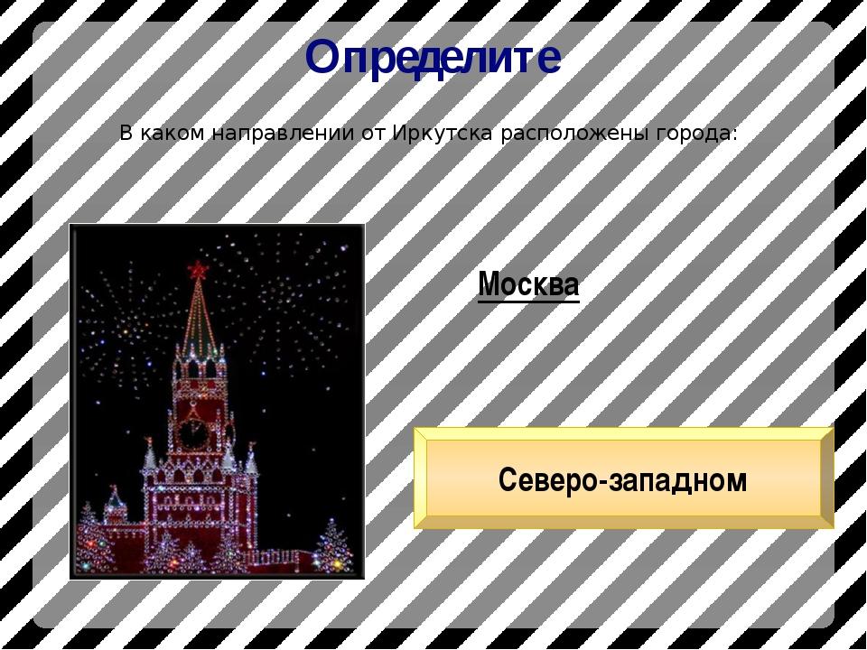 Определите В каком направлении от Иркутска расположены города: Москва Северо-...