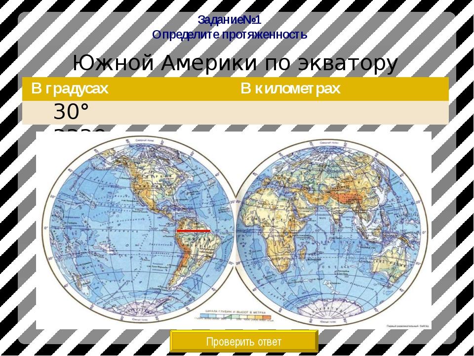 Задание№1 Определите протяженность Южной Америки по экватору Проверить ответ...