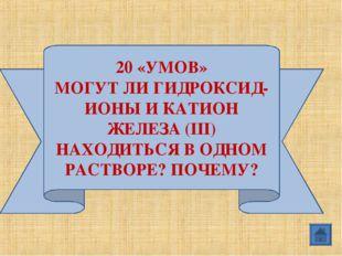 20 «УМОВ» МОГУТ ЛИ ГИДРОКСИД-ИОНЫ И КАТИОН ЖЕЛЕЗА (III) НАХОДИТЬСЯ В ОДНОМ РА