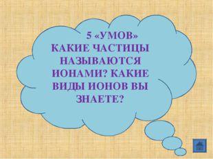 5 «УМОВ» КАКИЕ ЧАСТИЦЫ НАЗЫВАЮТСЯ ИОНАМИ? КАКИЕ ВИДЫ ИОНОВ ВЫ ЗНАЕТЕ?