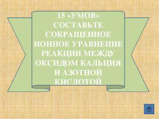 15 «УМОВ» СОСТАВЬТЕ СОКРАЩЕННОЕ ИОННОЕ УРАВНЕНИЕ РЕАКЦИИ МЕЖДУ ОКСИДОМ КАЛЬЦИ