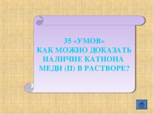 35 «УМОВ» КАК МОЖНО ДОКАЗАТЬ НАЛИЧИЕ КАТИОНА МЕДИ (II) В РАСТВОРЕ?