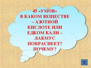 45 «УМОВ» В КАКОМ ВЕЩЕСТВЕ – АЗОТНОЙ КИСЛОТЕ ИЛИ ЕДКОМ КАЛИ – ЛАКМУС ПОКРАСНЕ
