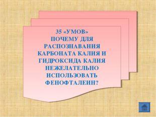 35 «УМОВ» ПОЧЕМУ ДЛЯ РАСПОЗНАВАНИЯ КАРБОНАТА КАЛИЯ И ГИДРОКСИДА КАЛИЯ НЕЖЕЛАТ