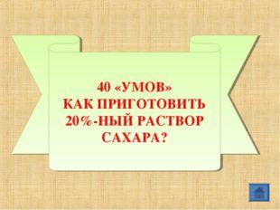 40 «УМОВ» КАК ПРИГОТОВИТЬ 20%-НЫЙ РАСТВОР САХАРА?