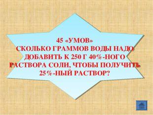 45 «УМОВ» СКОЛЬКО ГРАММОВ ВОДЫ НАДО ДОБАВИТЬ К 250 Г 40%-НОГО РАСТВОРА СОЛИ,