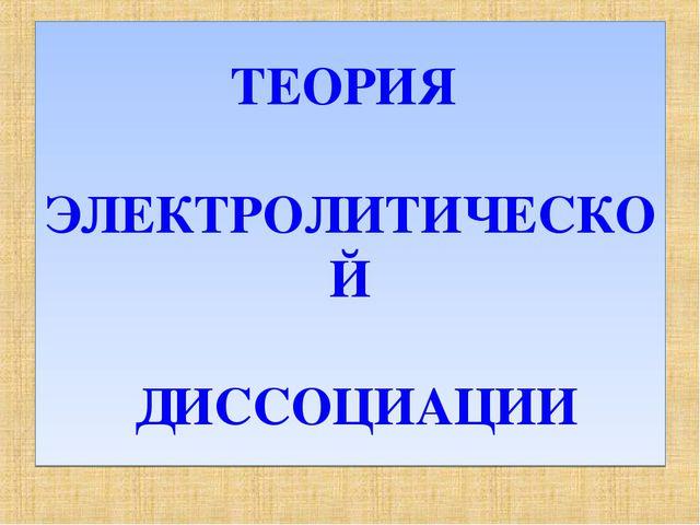 ТЕОРИЯ ЭЛЕКТРОЛИТИЧЕСКОЙ ДИССОЦИАЦИИ