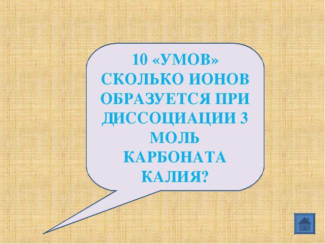 10 «УМОВ» СКОЛЬКО ИОНОВ ОБРАЗУЕТСЯ ПРИ ДИССОЦИАЦИИ 3 МОЛЬ КАРБОНАТА КАЛИЯ?