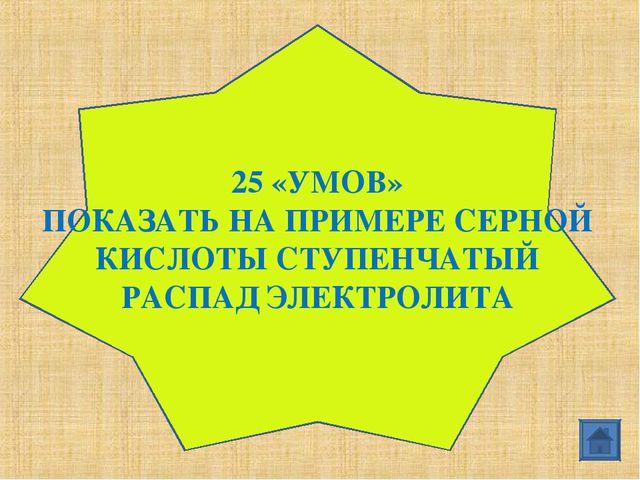 25 «УМОВ» ПОКАЗАТЬ НА ПРИМЕРЕ СЕРНОЙ КИСЛОТЫ СТУПЕНЧАТЫЙ РАСПАД ЭЛЕКТРОЛИТА