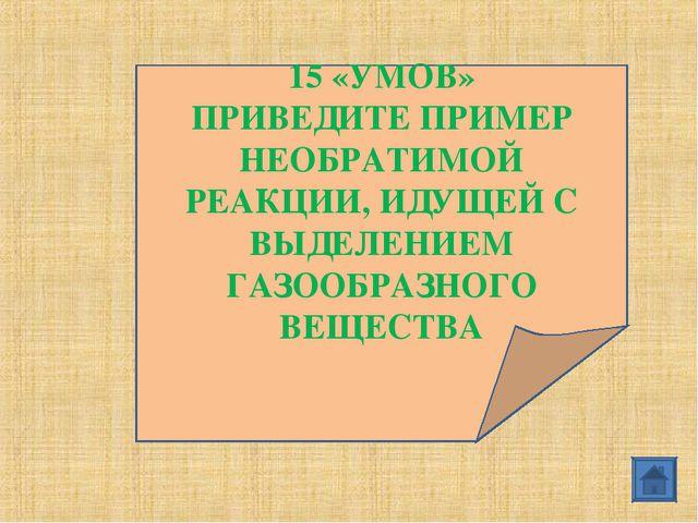 15 «УМОВ» ПРИВЕДИТЕ ПРИМЕР НЕОБРАТИМОЙ РЕАКЦИИ, ИДУЩЕЙ С ВЫДЕЛЕНИЕМ ГАЗООБРАЗ...
