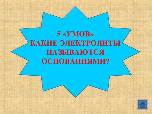 5 «УМОВ» КАКИЕ ЭЛЕКТРОЛИТЫ НАЗЫВАЮТСЯ ОСНОВАНИЯМИ?
