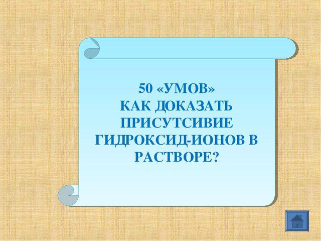 50 «УМОВ» КАК ДОКАЗАТЬ ПРИСУТСИВИЕ ГИДРОКСИД-ИОНОВ В РАСТВОРЕ?