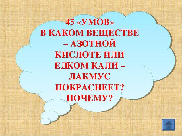 45 «УМОВ» В КАКОМ ВЕЩЕСТВЕ – АЗОТНОЙ КИСЛОТЕ ИЛИ ЕДКОМ КАЛИ – ЛАКМУС ПОКРАСНЕ...