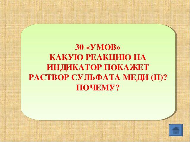 30 «УМОВ» КАКУЮ РЕАКЦИЮ НА ИНДИКАТОР ПОКАЖЕТ РАСТВОР СУЛЬФАТА МЕДИ (II)? ПОЧЕ...