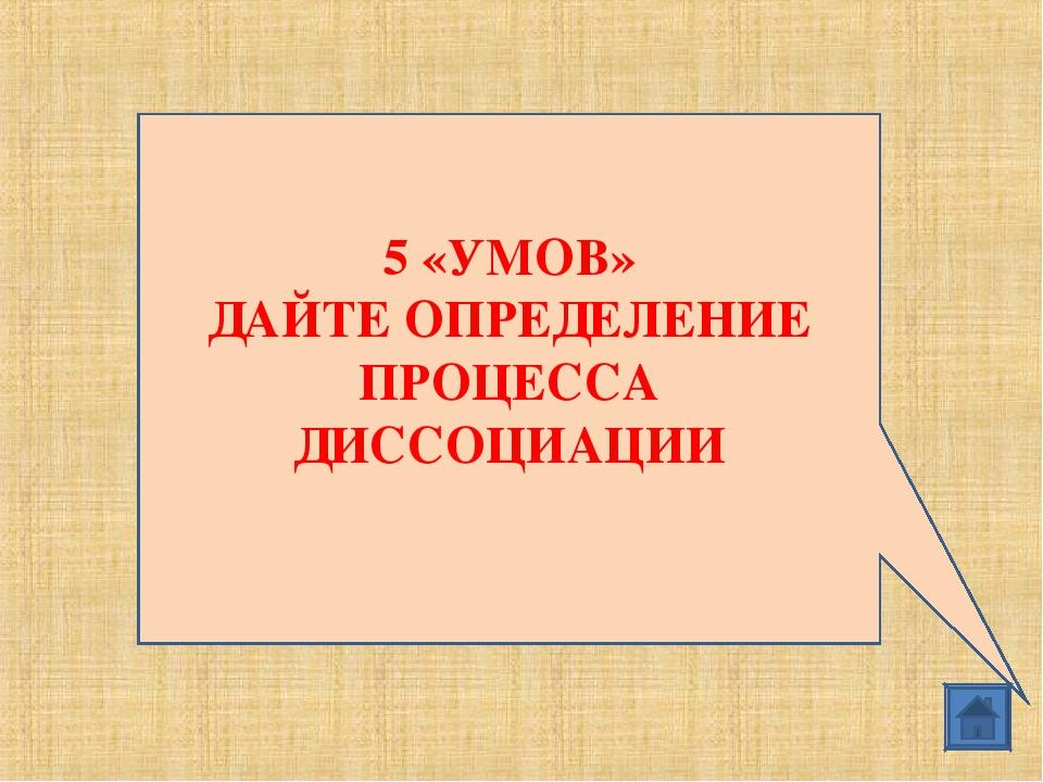 5 «УМОВ» ДАЙТЕ ОПРЕДЕЛЕНИЕ ПРОЦЕССА ДИССОЦИАЦИИ