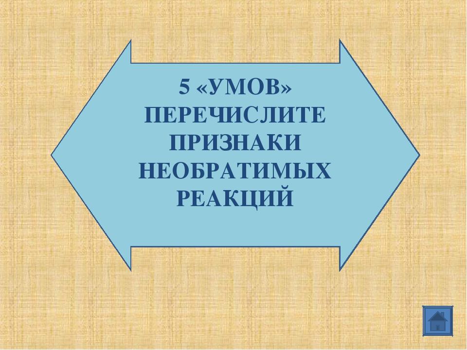 5 «УМОВ» ПЕРЕЧИСЛИТЕ ПРИЗНАКИ НЕОБРАТИМЫХ РЕАКЦИЙ