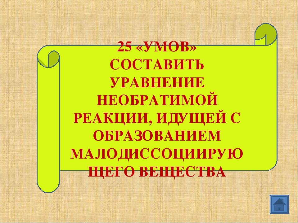 25 «УМОВ» СОСТАВИТЬ УРАВНЕНИЕ НЕОБРАТИМОЙ РЕАКЦИИ, ИДУЩЕЙ С ОБРАЗОВАНИЕМ МАЛО...