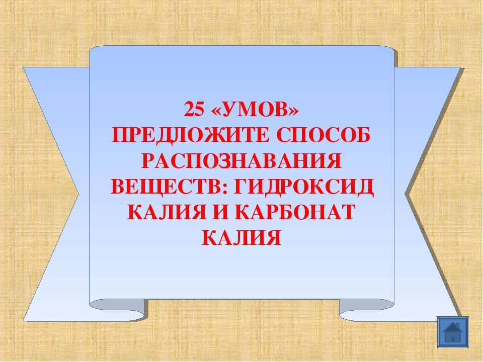 25 «УМОВ» ПРЕДЛОЖИТЕ СПОСОБ РАСПОЗНАВАНИЯ ВЕЩЕСТВ: ГИДРОКСИД КАЛИЯ И КАРБОНАТ...
