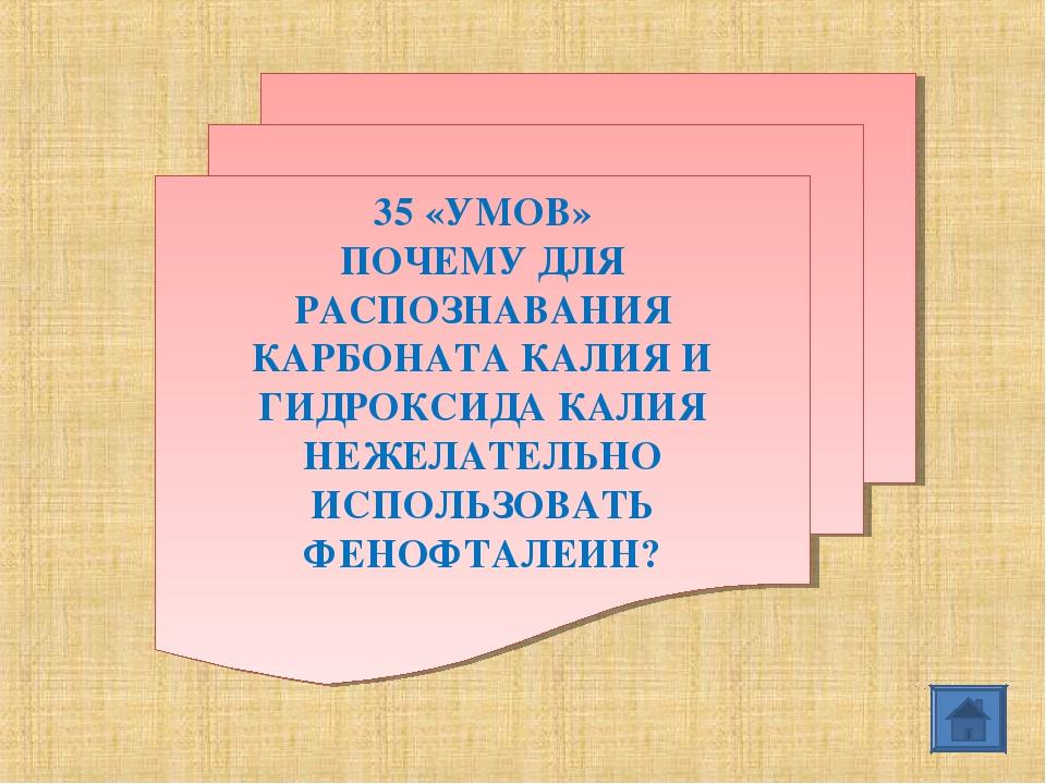 35 «УМОВ» ПОЧЕМУ ДЛЯ РАСПОЗНАВАНИЯ КАРБОНАТА КАЛИЯ И ГИДРОКСИДА КАЛИЯ НЕЖЕЛАТ...