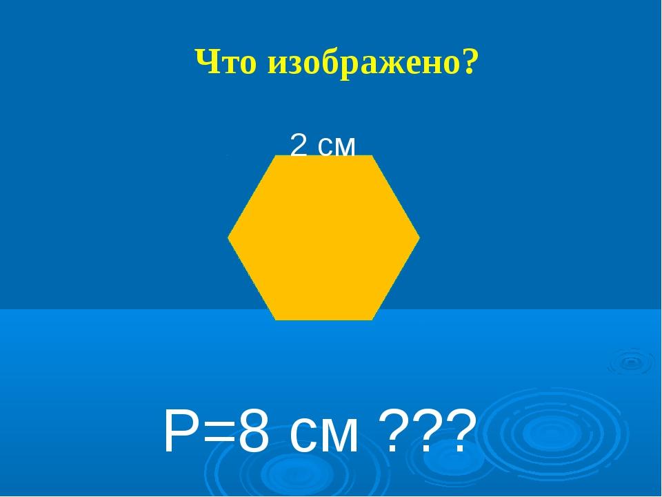 Что изображено? 2 см Р=8 см ???