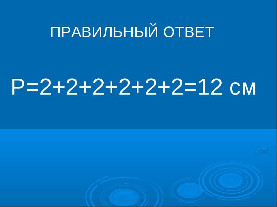 Р=2+2+2+2+2+2=12 см ПРАВИЛЬНЫЙ ОТВЕТ