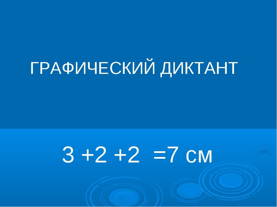 ГРАФИЧЕСКИЙ ДИКТАНТ 3 +2 +2 =7 см