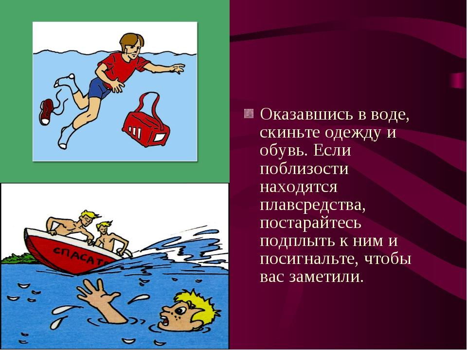 Оказавшись в воде, скиньте одежду и обувь. Если поблизости находятся плавсред...