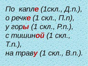 По капле (1скл., Д.п.), о речке (1 скл., П.п), у горы (1 скл., Р.п.), с тишин