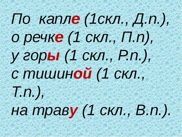 По капле (1скл., Д.п.), о речке (1 скл., П.п), у горы (1 скл., Р.п.), с тишин...