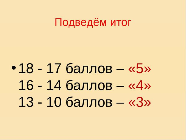 Подведём итог 18 - 17 баллов – «5» 16 - 14 баллов – «4» 13 - 10 баллов – «3»