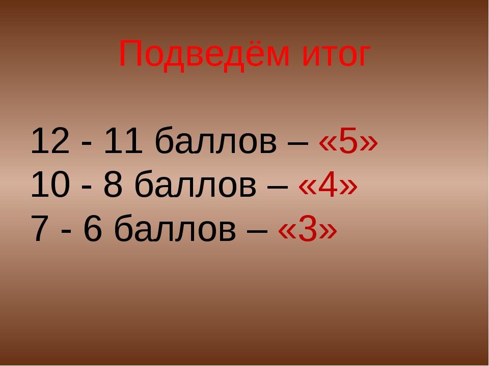 Подведём итог 12 - 11 баллов – «5» 10 - 8 баллов – «4» 7 - 6 баллов – «3»