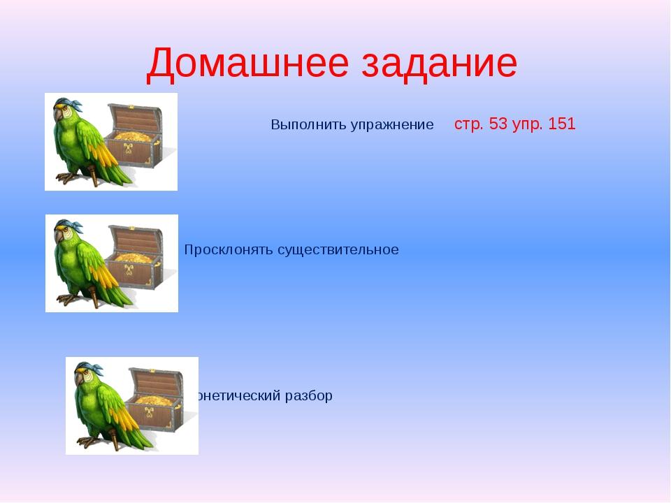 Домашнее задание Выполнить упражнение стр. 53 упр. 151 Просклонять существите...