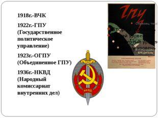 1918г.-ВЧК 1922г.-ГПУ (Государственное политическое управление) 1923г.-ОГПУ
