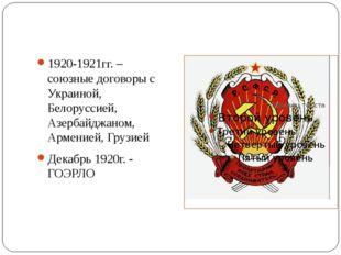 1920-1921гг. – союзные договоры с Украиной, Белоруссией, Азербайджаном, Арме