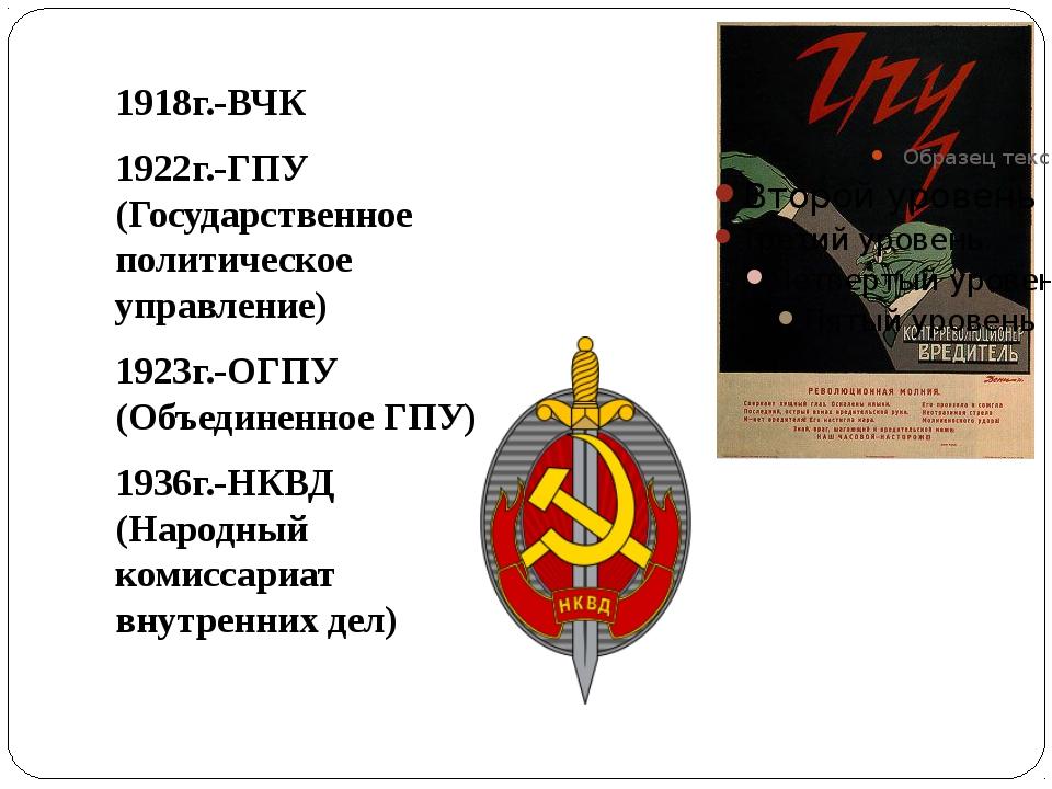 1918г.-ВЧК 1922г.-ГПУ (Государственное политическое управление) 1923г.-ОГПУ...