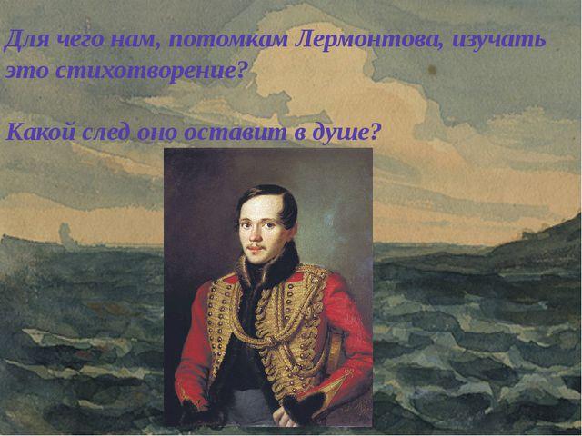 Для чего нам, потомкам Лермонтова, изучать это стихотворение? Какой след оно...