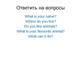 Ответить на вопросы What is your name? Where do you live? Do you like animals