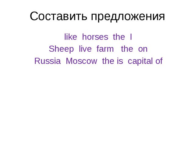 Составить предложения like horses the I Sheep live farm the on Russia Moscow...